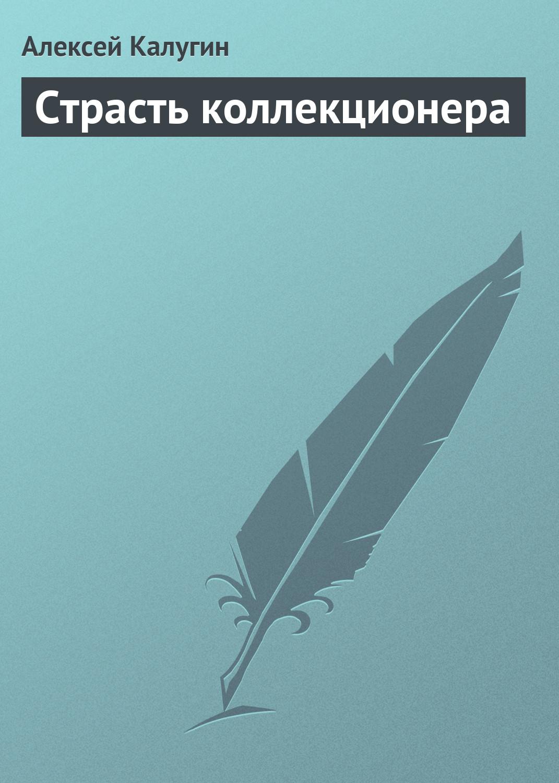 Алексей Калугин Страсть коллекционера