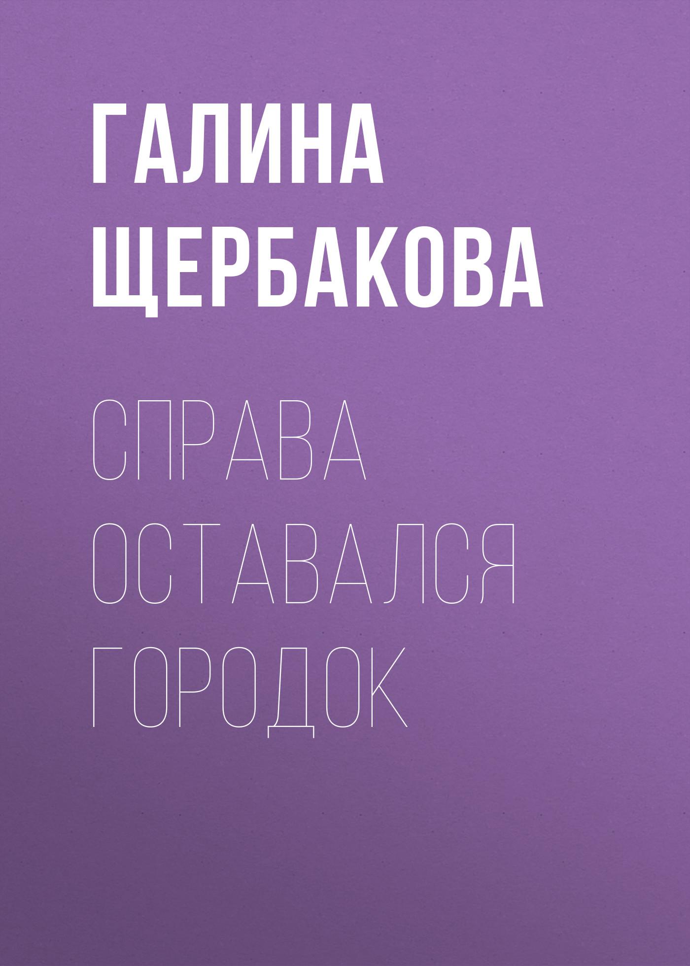 Галина Щербакова Справа оставался городок галина щербакова справа оставался городок