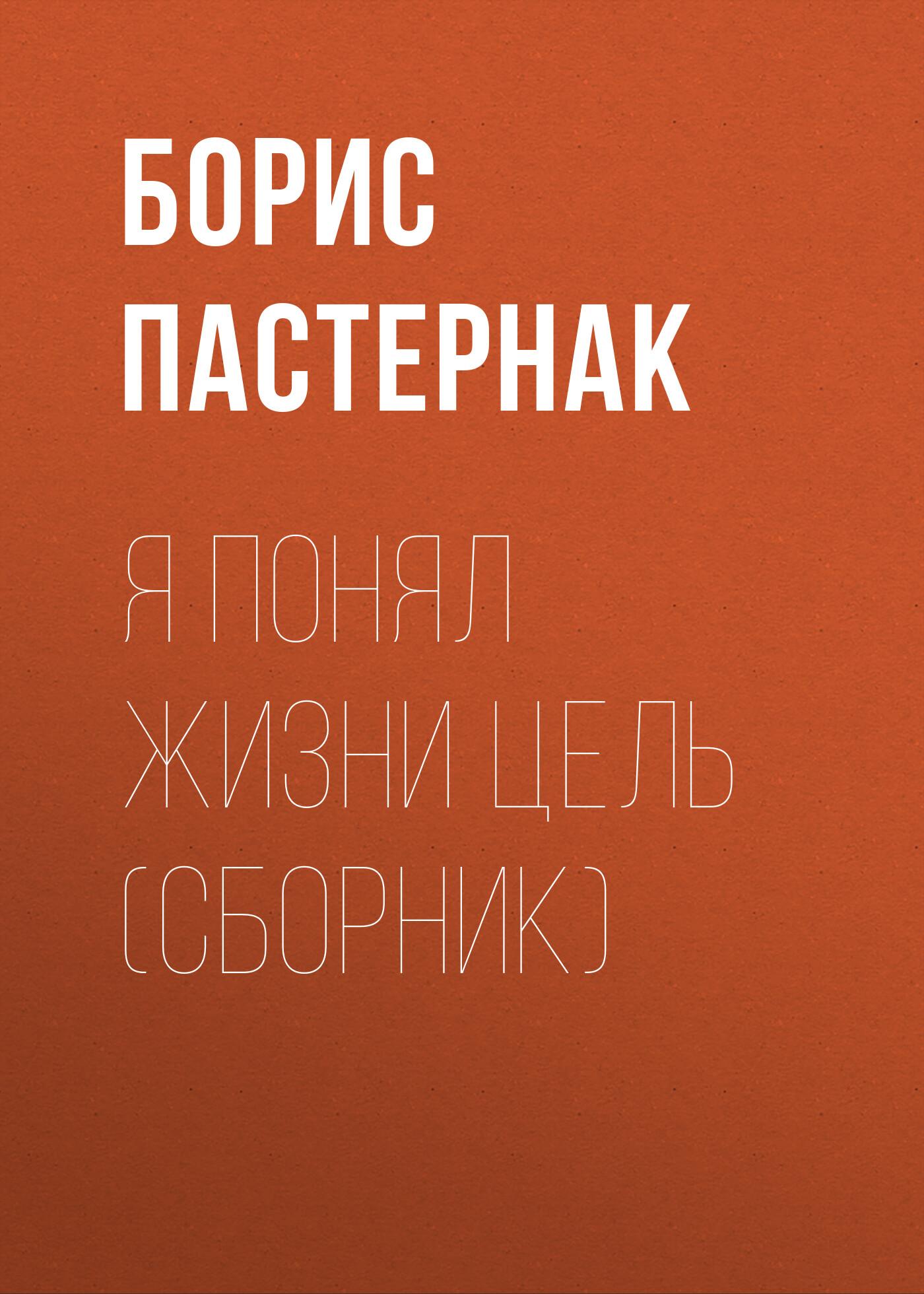 Борис Пастернак Я понял жизни цель (сборник) борис пастернак я понял жизни цель сборник