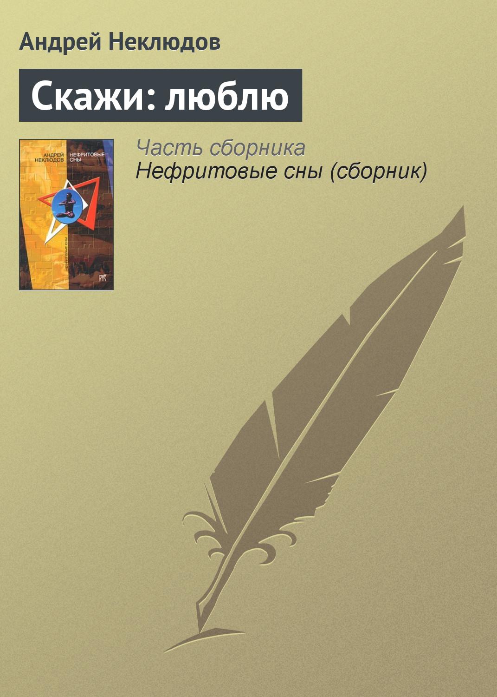 Андрей Неклюдов Скажи: люблю