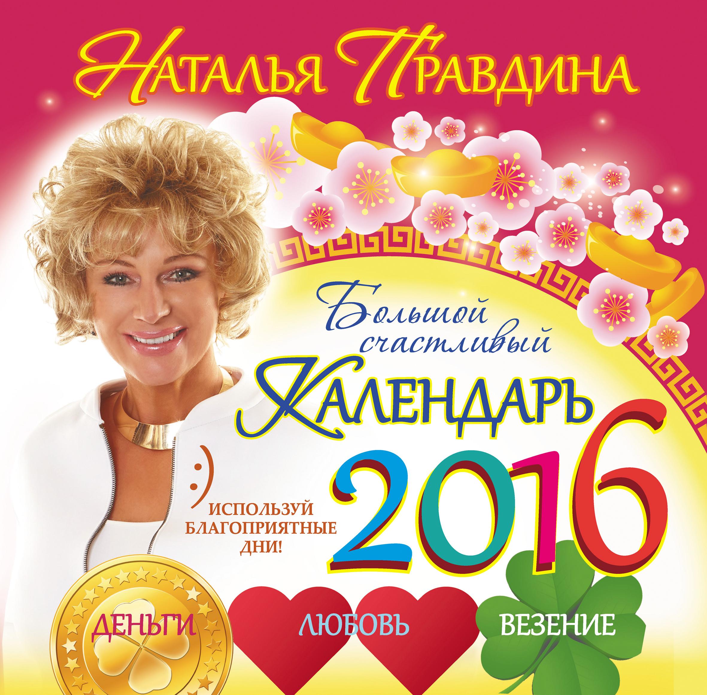 Наталия Правдина Большой счастливый календарь 2016. Деньги. Любовь. Везение нина виноградова лунный календарь богатства и успеха на 2016 год