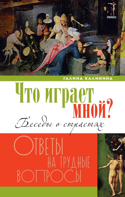 Галина Калинина Что играет мной? Беседы о страстях и борьбе с ними в современном мире