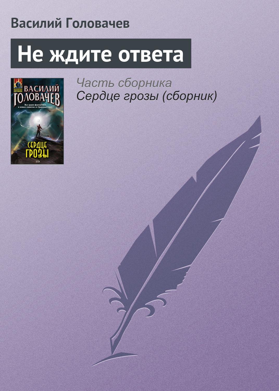 Василий Головачев Не ждите ответа василий головачев сердце грозы