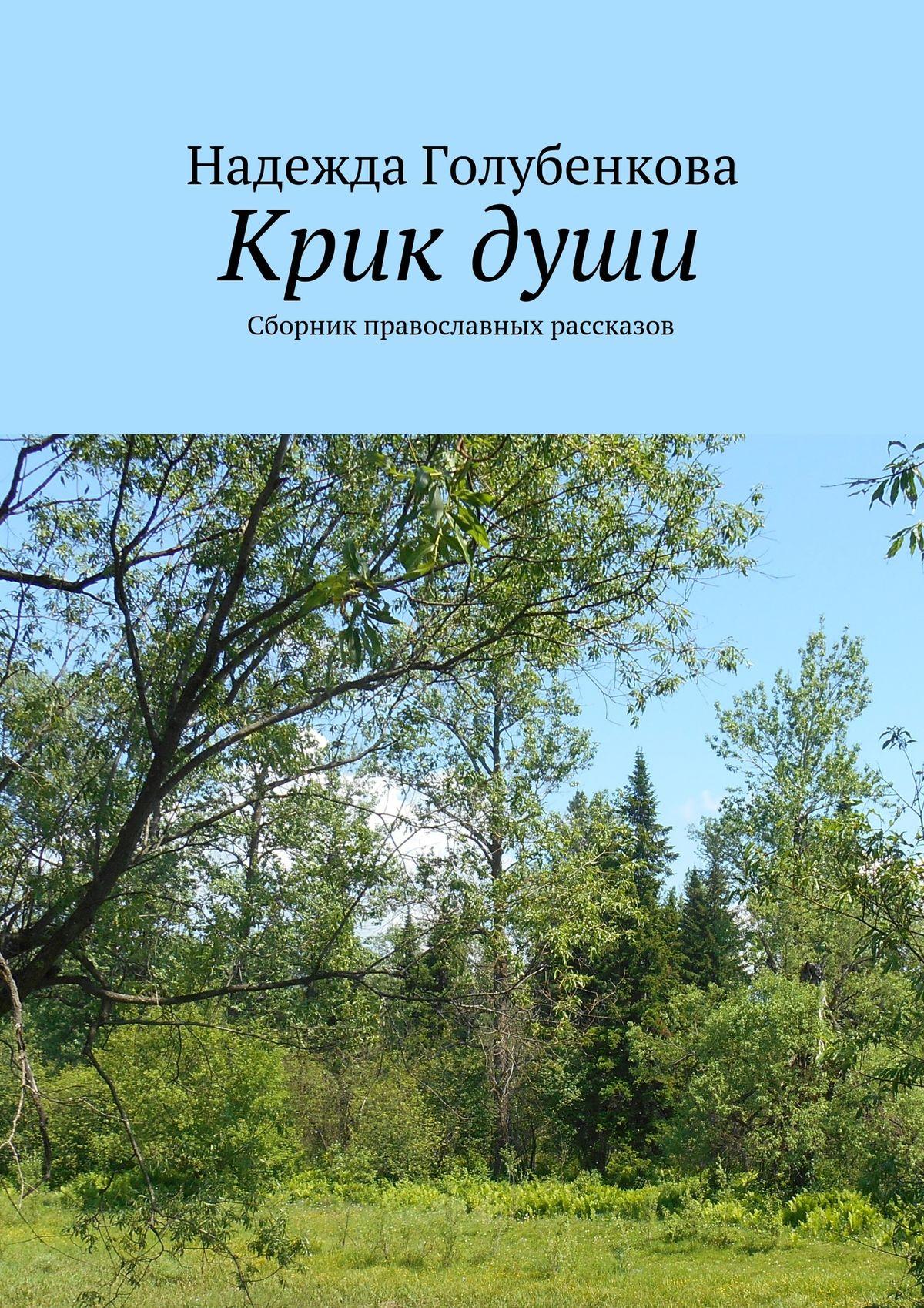 Надежда Голубенкова Крикдуши. Сборник православных рассказов слава крик души