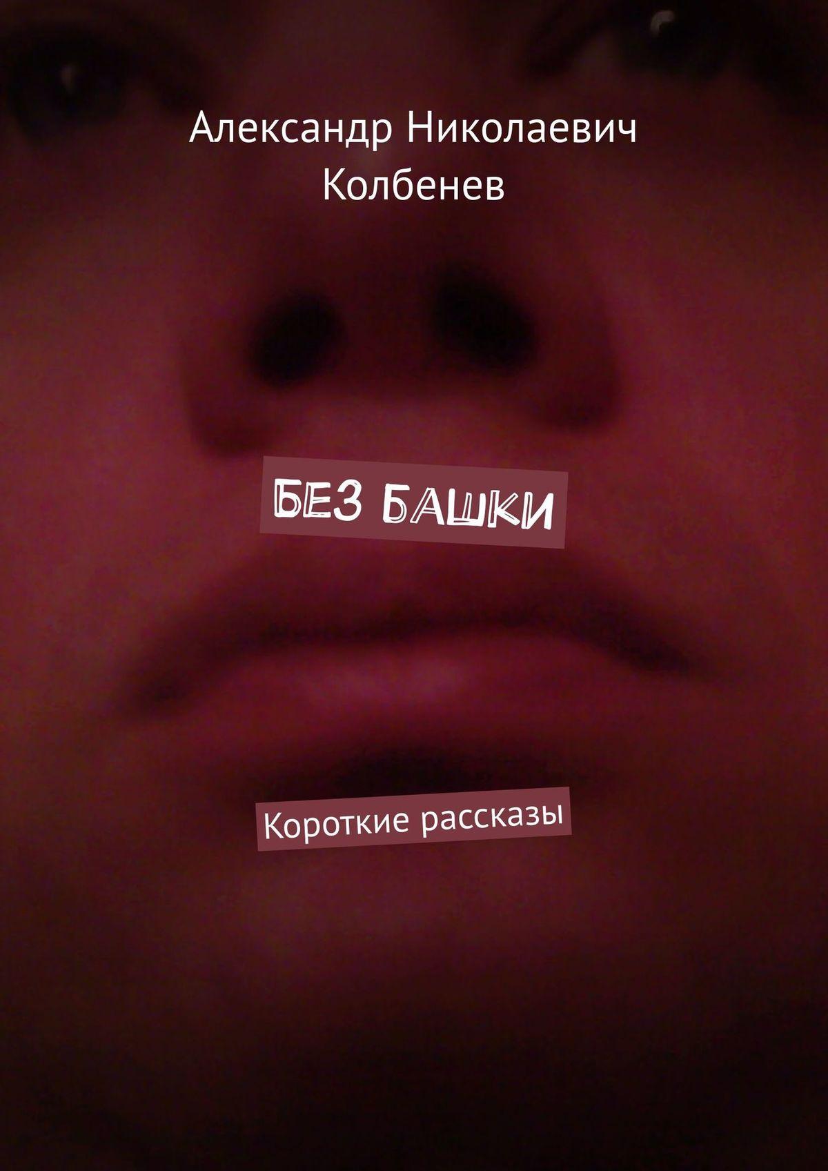 Александр Николаевич Колбенев Без башки. Короткие рассказы