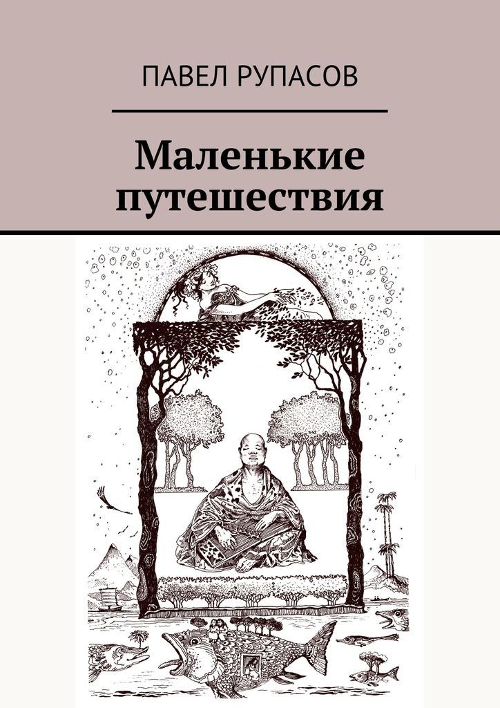 Павел Рупасов Маленькие путешествия павел лукницкий путешествия по памиру