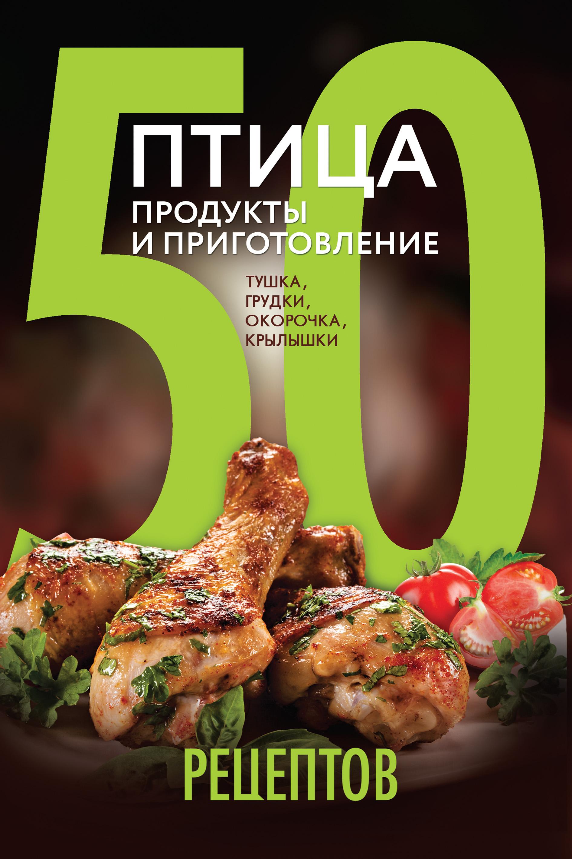 Отсутствует 50 рецептов. Птица. Продукты и приготовление. Тушка, грудки, окорочка, крылышки