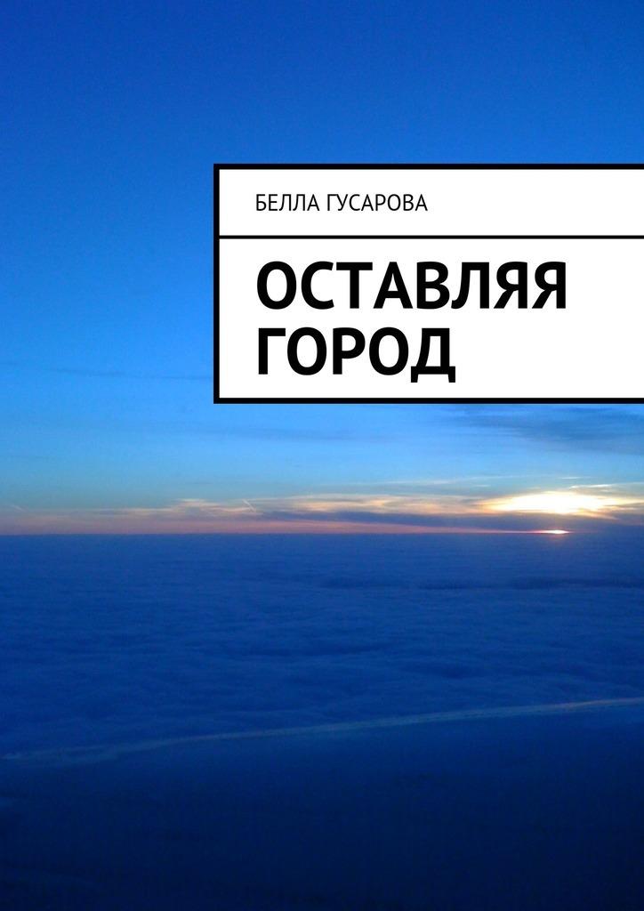 Белла Гусарова Оставляя город гусарова