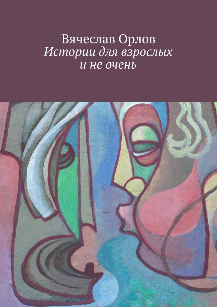 Вячеслав Орлов Истории для взрослых и не очень