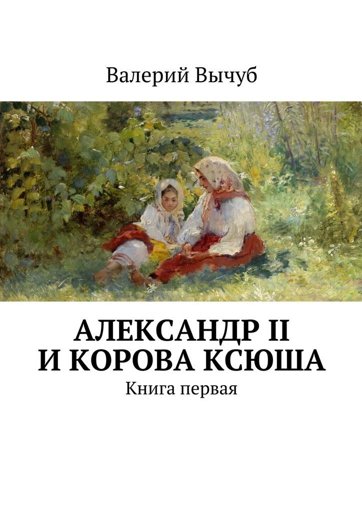 Валерий Вычуб Александр II икорова Ксюша цены онлайн