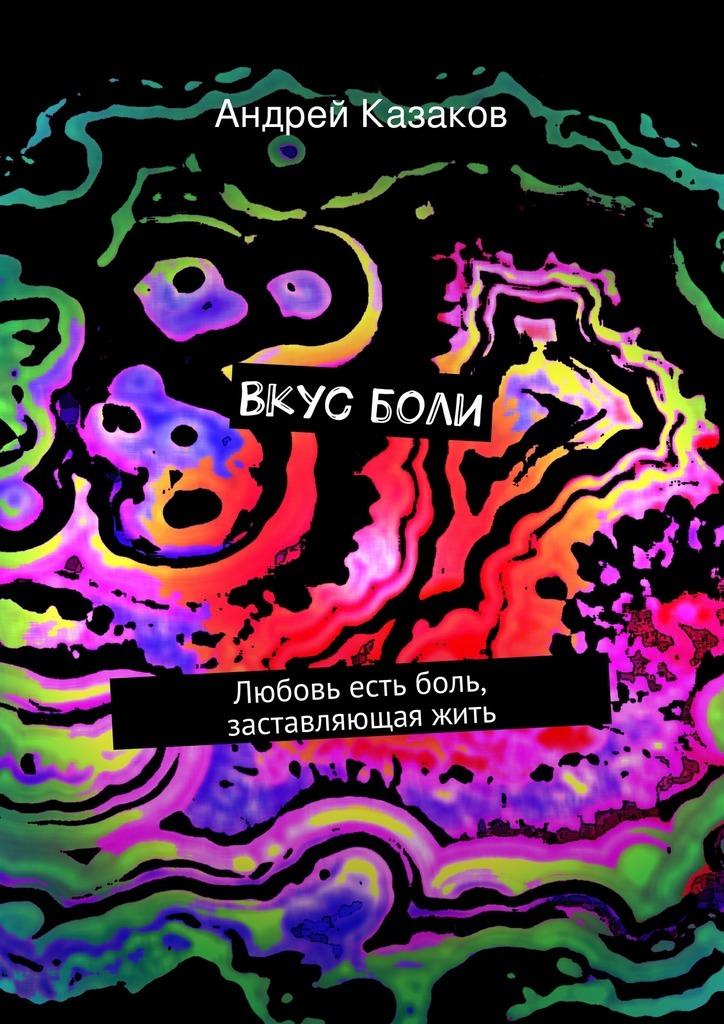 Андрей Казаков Вкусболи. Любовь есть боль, заставляющаяжить андрей дашков убийца боли
