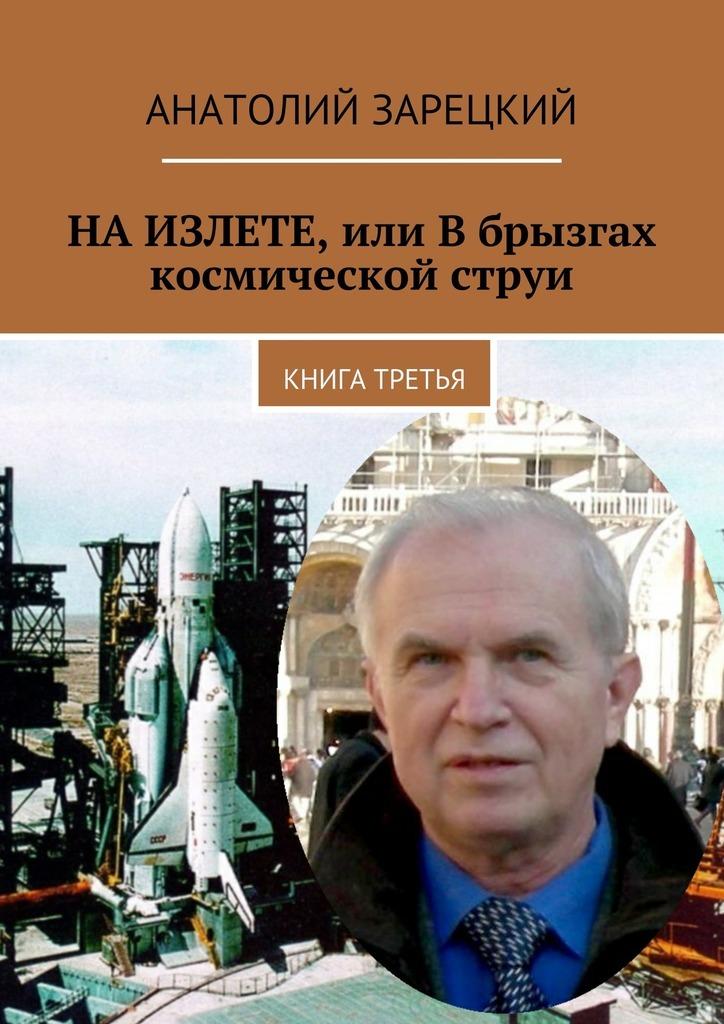 Анатолий Зарецкий НАИЗЛЕТЕ, или Вбрызгах космической струи. Книга третья анатолий зарецкий вериги