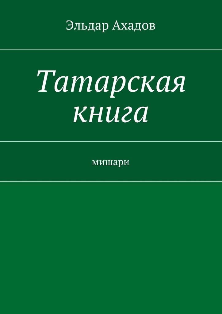 Эльдар Ахадов Татарская книга эльдар ахадов книга странствий том первый