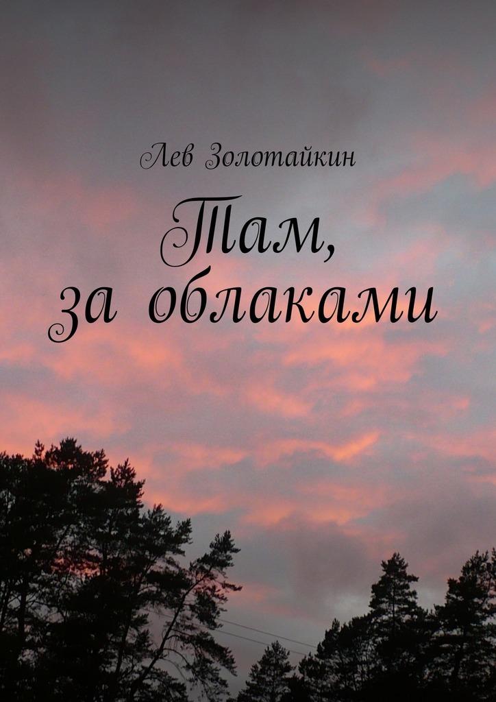 Лев Золотайкин Там, заоблаками лев золотайкин сказочная наша жизнь