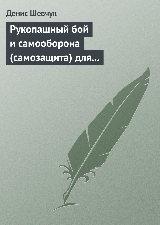Денис Шевчук Рукопашный бой и самооборона (самозащита) для всех сажин а рукопашный бой спецназа грязные приемы