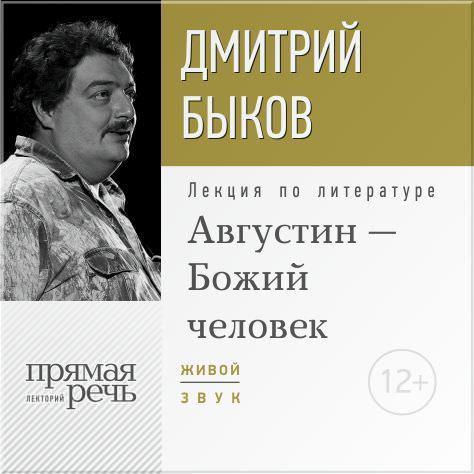 Дмитрий Быков Лекция «Августин – Божий человек» а и субетто исповедь последнего человека предупреждение из будущего