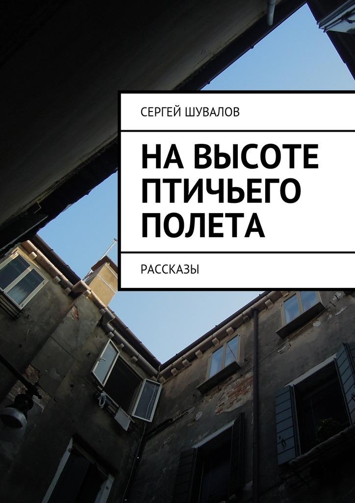 Сергей Шувалов Навысоте птичьего полета сергей болмат 14 рассказов