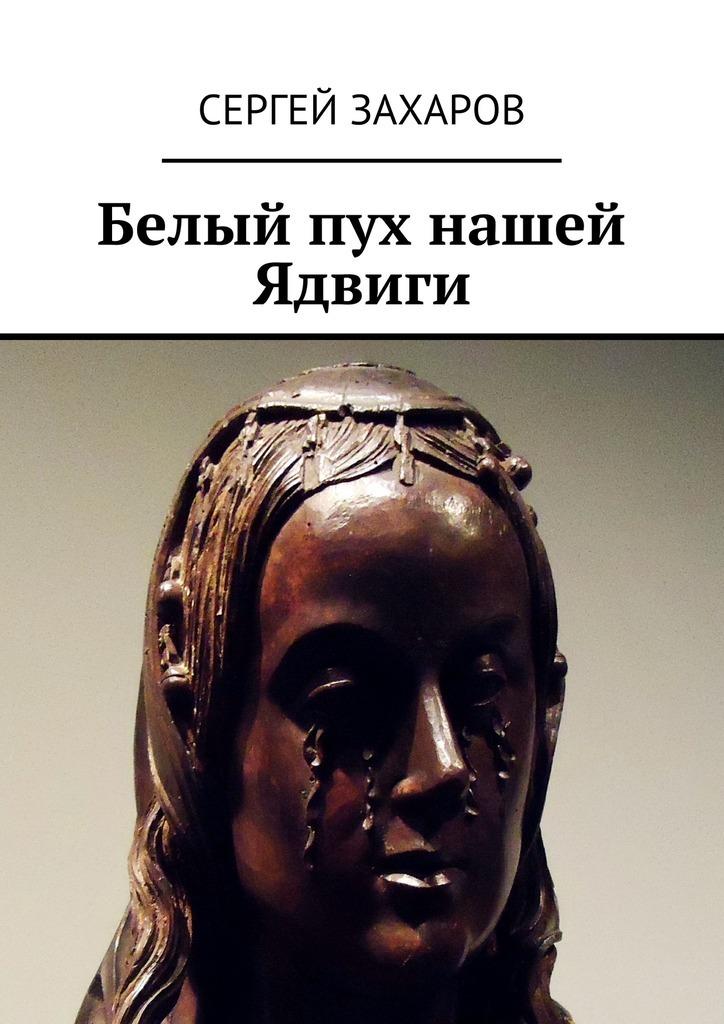 Сергей Валерьевич Захаров Белый пух нашей Ядвиги сергей валерьевич кирпо на меньшее не согласен