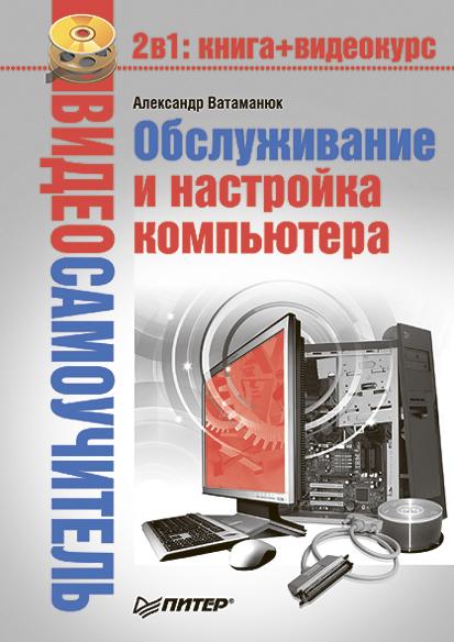 Александр Ватаманюк Обслуживание и настройка компьютера компьютер