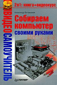 Александр Ватаманюк Собираем компьютер своими руками компьютер