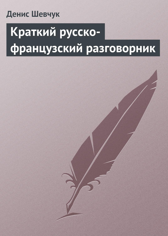Денис Шевчук Краткий русско-французский разговорник автор не указан русско французский разговорник