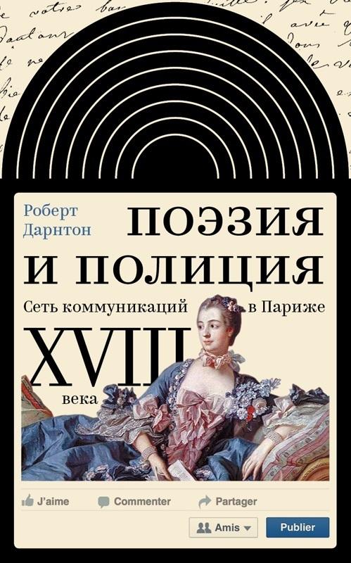 Роберт Дарнтон Поэзия и полиция. Сеть коммуникаций в Париже XVIII века поэзия и полиция