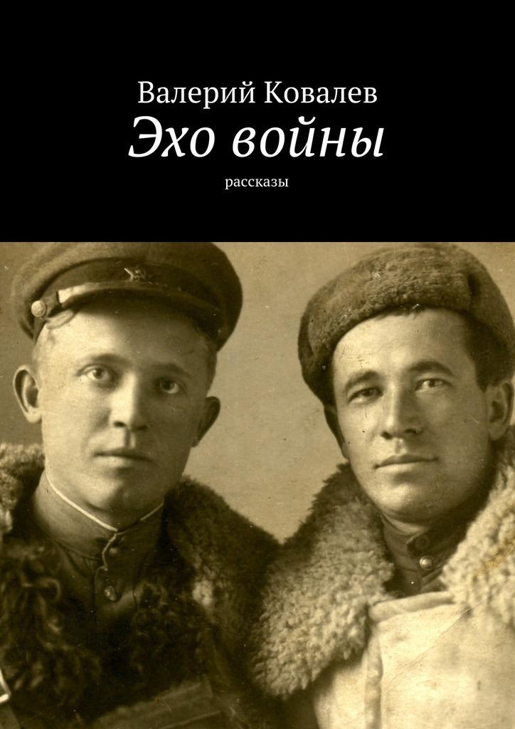 Валерий Николаевич Ковалев Эхо войны. рассказы валерий николаевич ковалев эхо войны рассказы