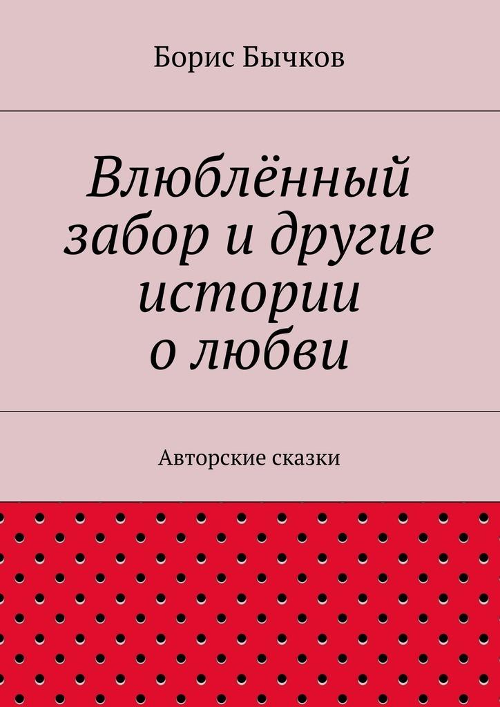 Борис Бычков Влюблённый забор идругие истории олюбви