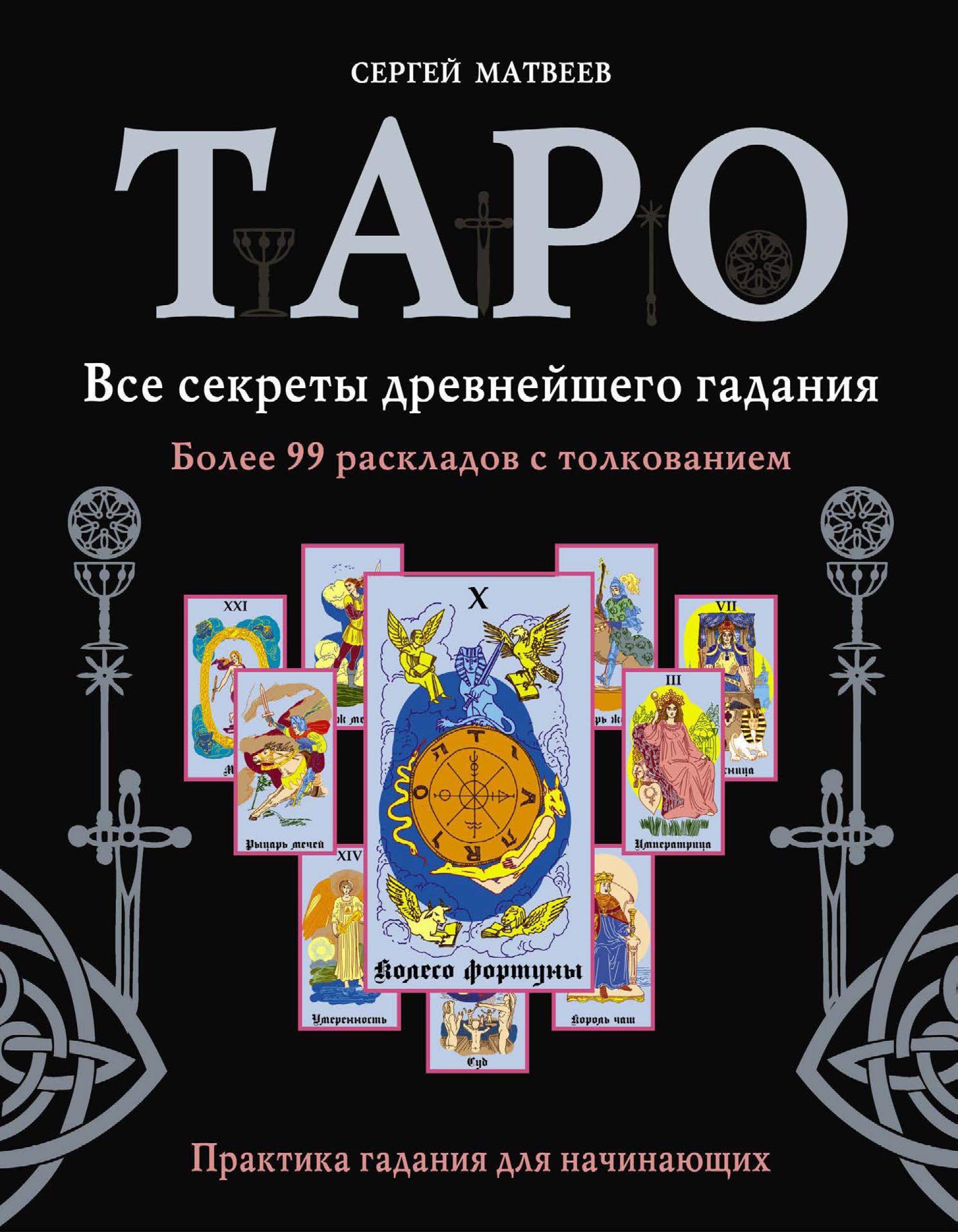 С. А. Матвеев Таро. Все секреты древнейшего гадания. Более 99 раскладов с толкованием. Практика гадания для начинающих