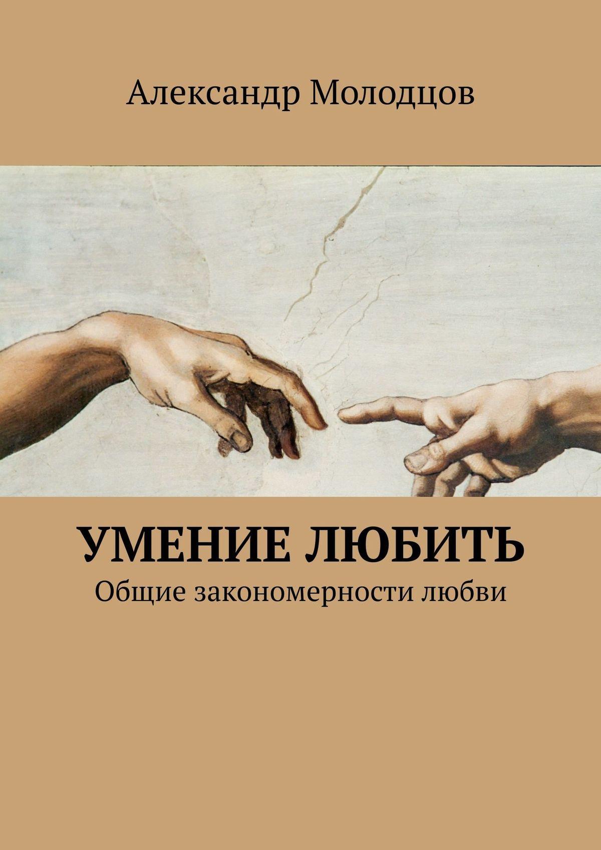 Александр Молодцов Умение любить. Общие закономерности любви автокосметика реферат