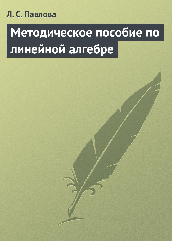 Л. С. Павлова Методическое пособие по линейной алгебре