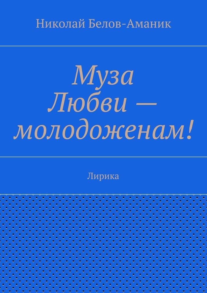 Николай Николаевич Белов-Аманик Муза Любви – молодоженам! Лирика цены