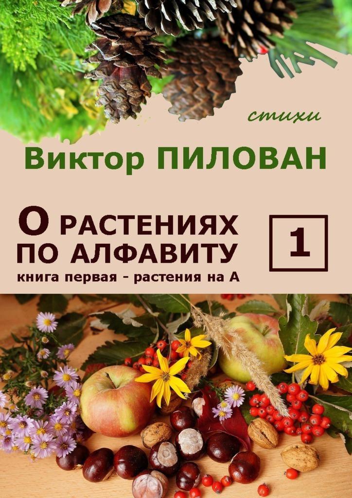 Виктор Пилован Орастениях поалфавиту. Книга первая. Растения наА б и севостьянов исцеление в растениях книга 1 овощи