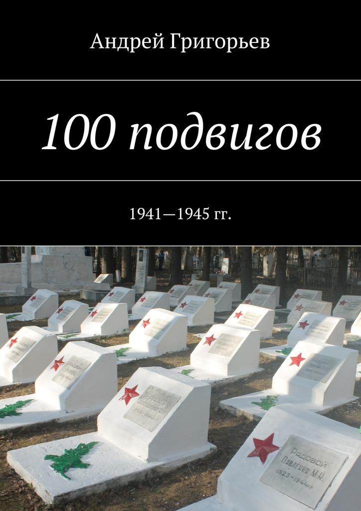 Андрей Викторович Григорьев 100подвигов. 1941—1945 гг. андрей негривода подвиг в прайс не забьешь
