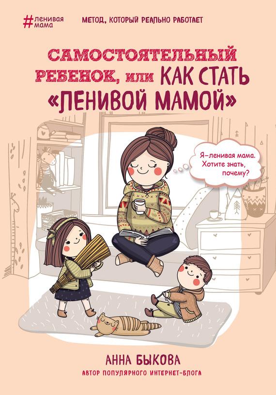 Анна Быкова Самостоятельный ребенок, или Как стать «ленивой мамой»