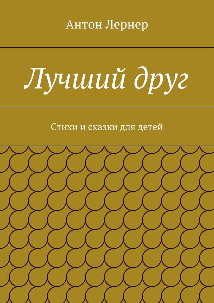 Антон Лернер Лучшийдруг. Стихи исказки для детей