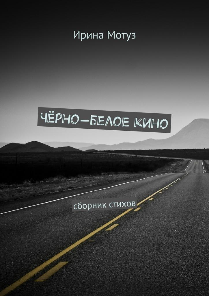 Ирина Мотуз Чёрно-белоекино. сборник стихов приемник в белое озеро сборник стихов