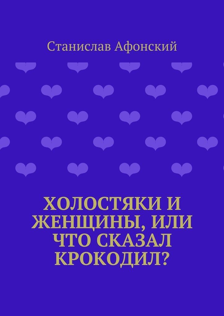 Станислав Афонский Холостяки и женщины, или Что сказал крокодил? викнер т типология мужчин или почему я мучаюсь именно с этим типом