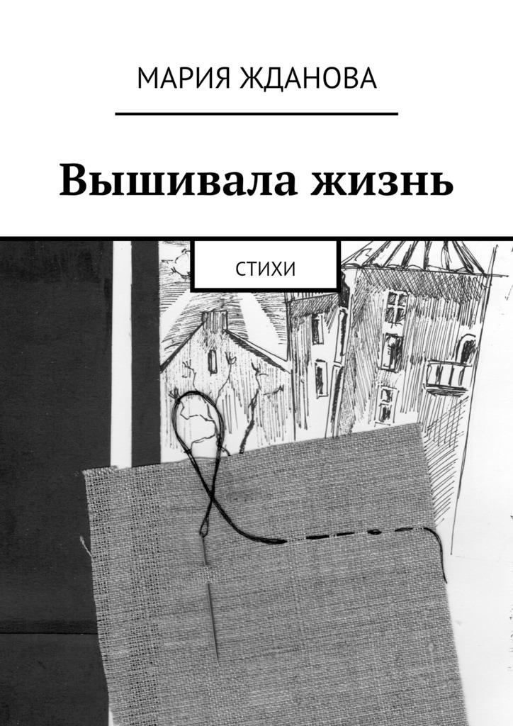 Мария Жданова Вышивала жизнь. Стихи