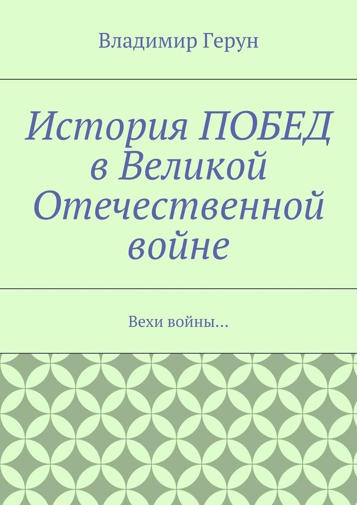 Владимир Герун История ПОБЕД вВеликой Отечественной войне. Вехи войны…