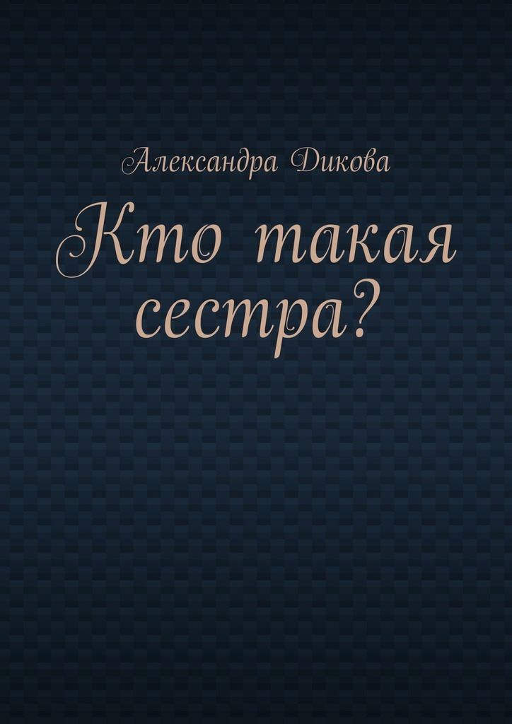 Александра Дикова Кто такая сестра? цены онлайн