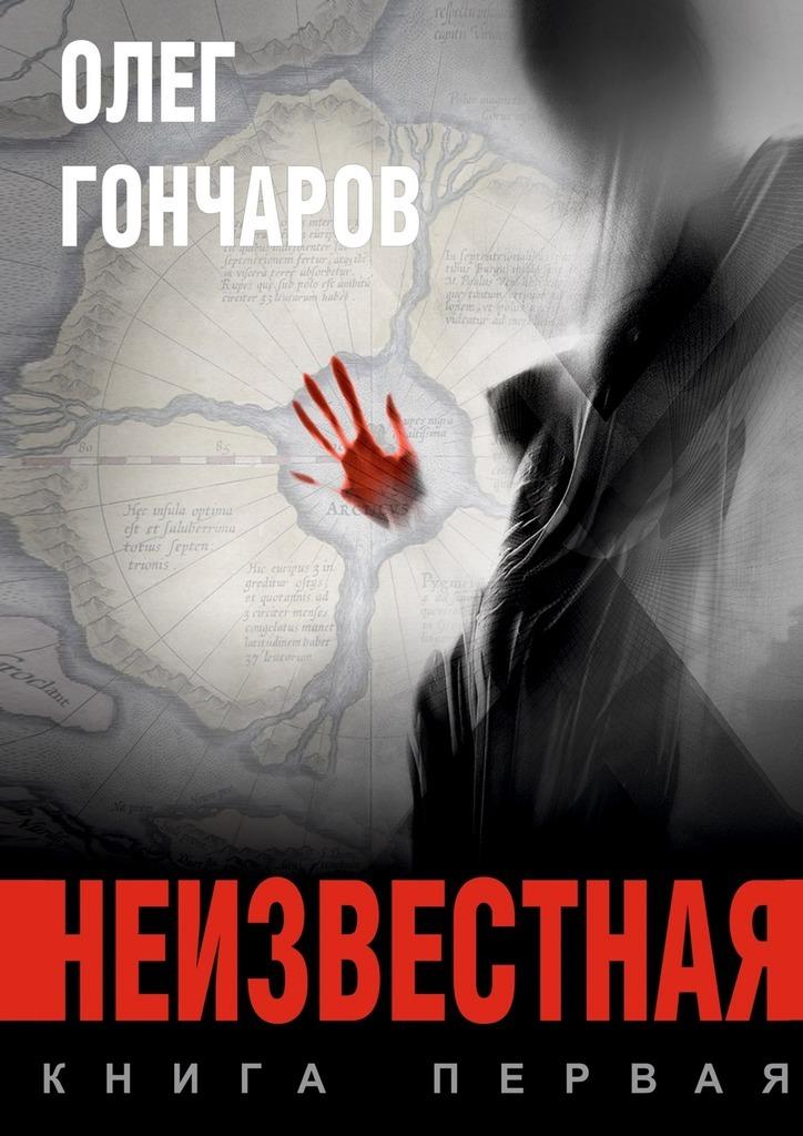 Олег Гончаров Неизвестная. Книга первая лео ма лаврентий берия всем известный неизвестный