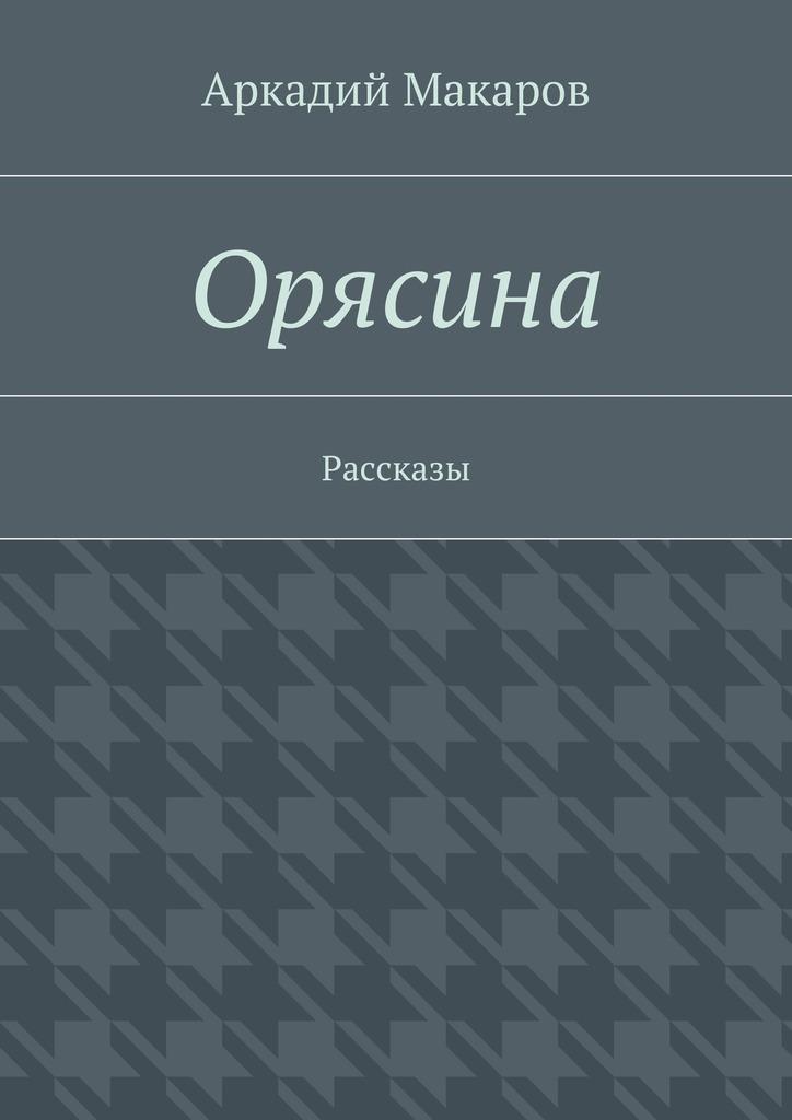 Аркадий Макаров Орясина. Рассказы аркадий макаров орясина рассказы isbn 9785448304668
