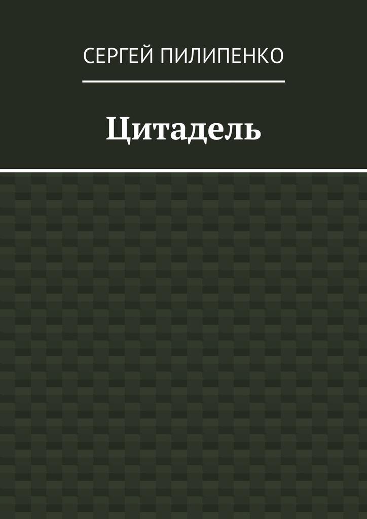 Сергей Викторович Пилипенко Цитадель