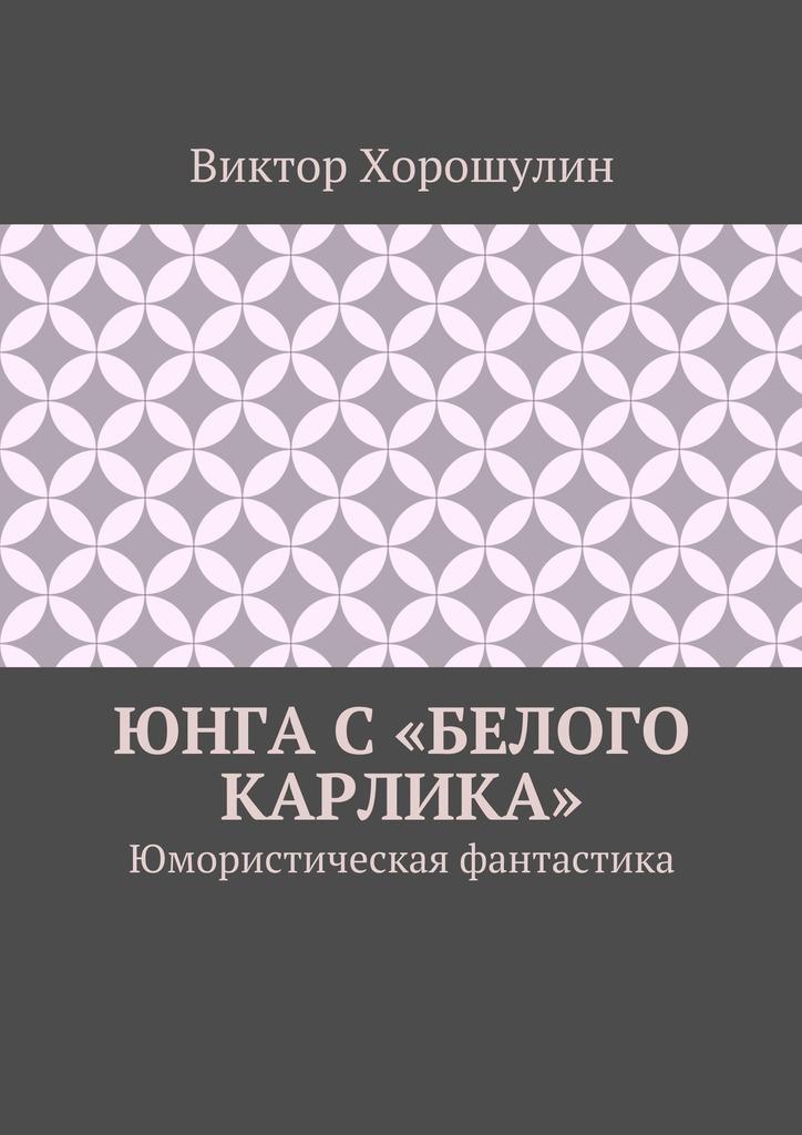 Виктор Анатольевич Хорошулин Юнга с«Белого карлика». Юмористическая фантастика