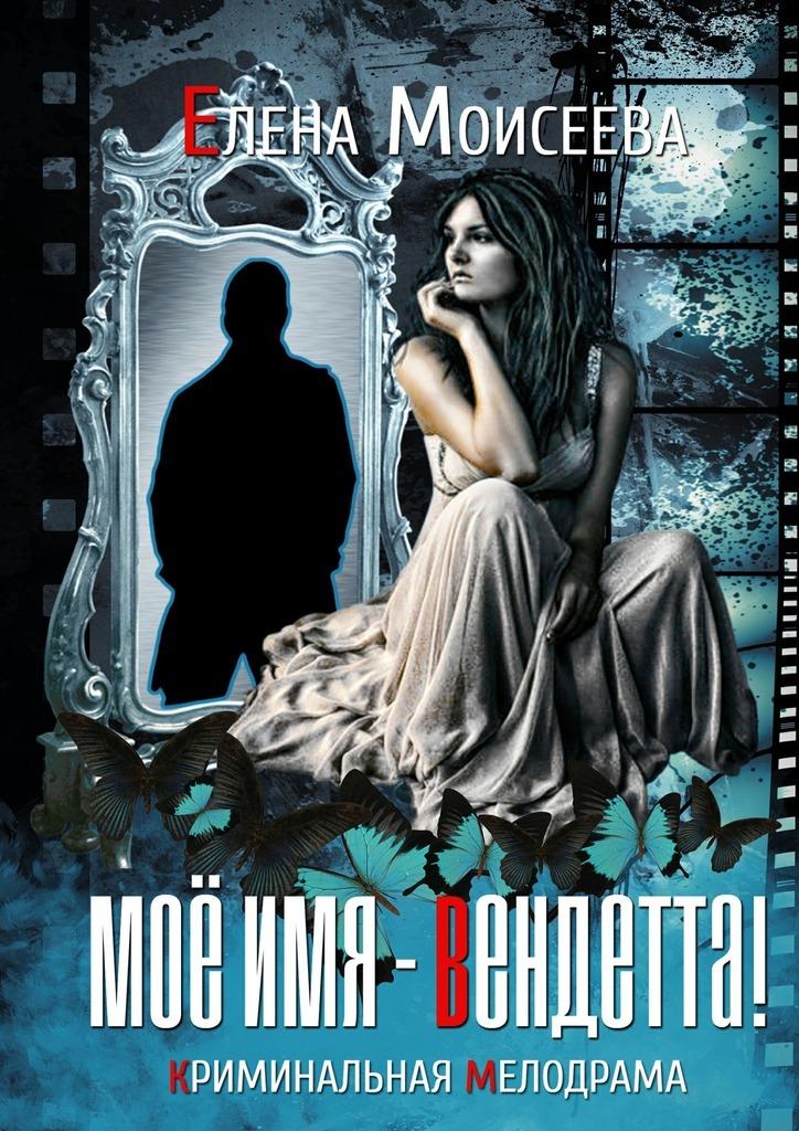 Мое имя – Вендетта! Криминальная мелодрама ( Елена Моисеева  )