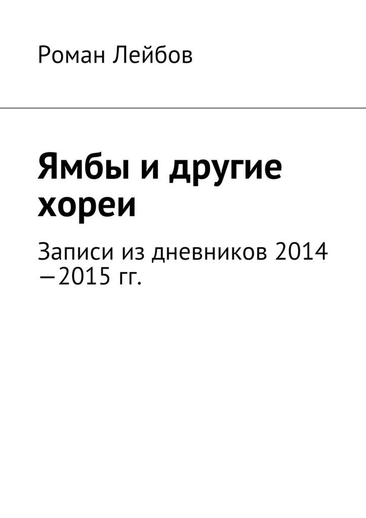 Роман Лейбов Ямбы идругие хореи. Записи издневников 2014—2015гг.