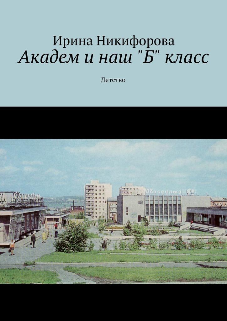 Ирина Никифорова Академ и наш «Б» класс. Детство детство лидера