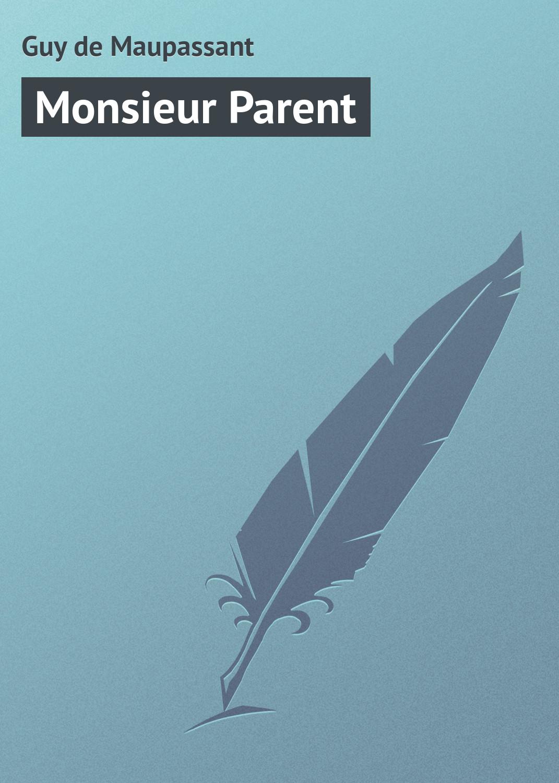 Ги де Мопассан Monsieur Parent ги де мопассан une vie