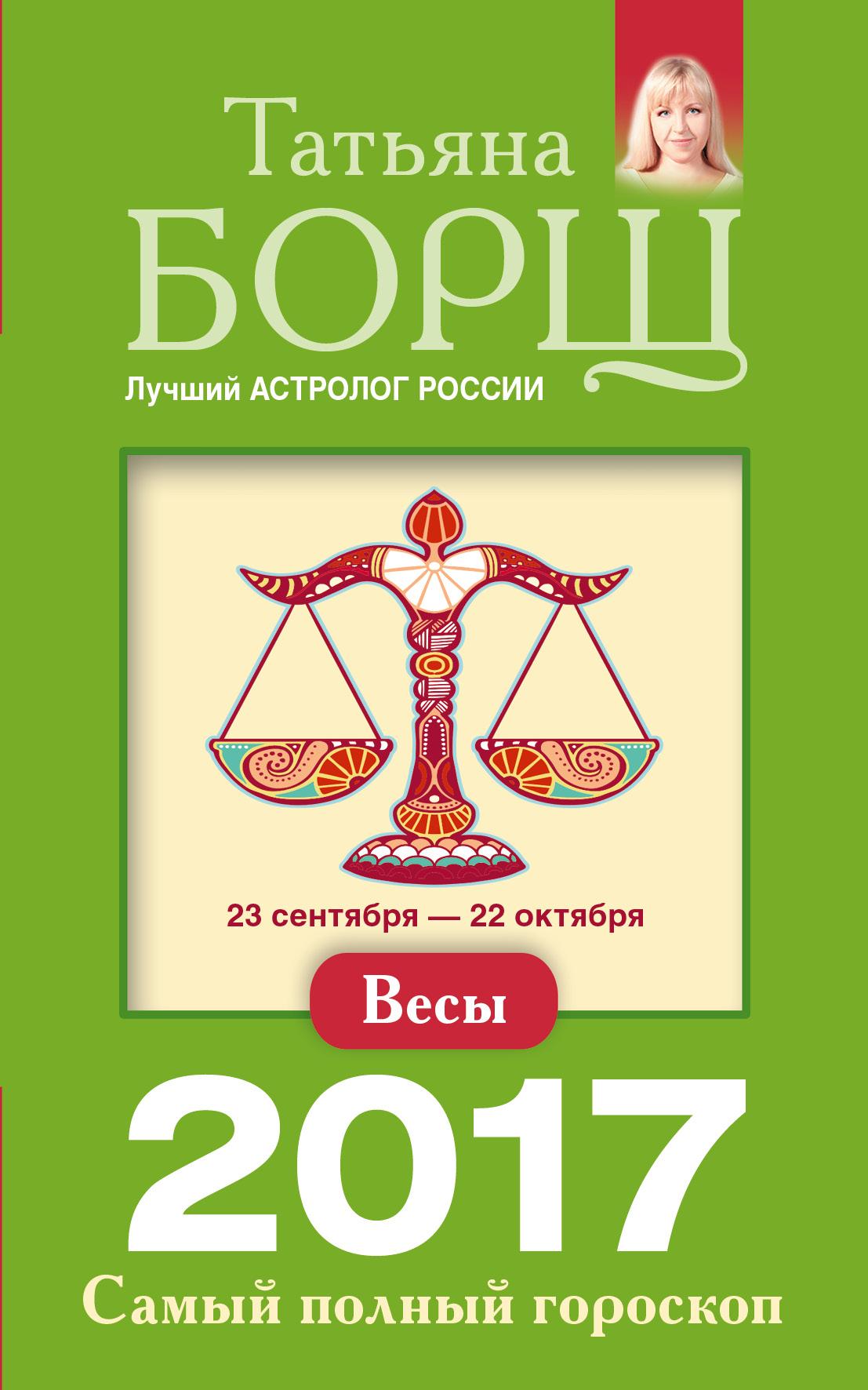 Татьяна Борщ Весы. Самый полный гороскоп на 2017 год татьяна борщ овен самый полный гороскоп на 2017 год 21 марта 19 апреля